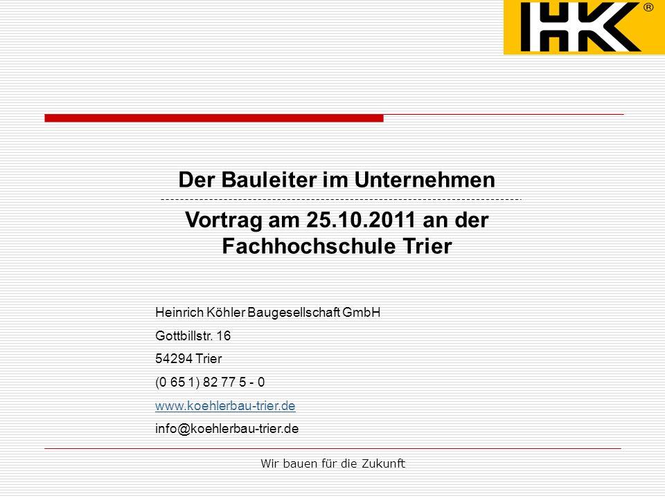 Wir bauen für die Zukunft Der Bauleiter im Unternehmen Vortrag am 25.10.2011 an der Fachhochschule Trier Heinrich Köhler Baugesellschaft GmbH Gottbill