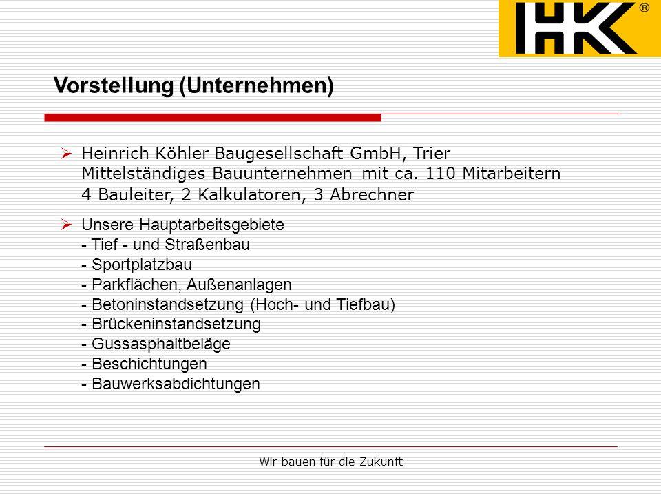 Wir bauen für die Zukunft Vorstellung (Unternehmen) Heinrich Köhler Baugesellschaft GmbH, Trier Mittelständiges Bauunternehmen mit ca. 110 Mitarbeiter