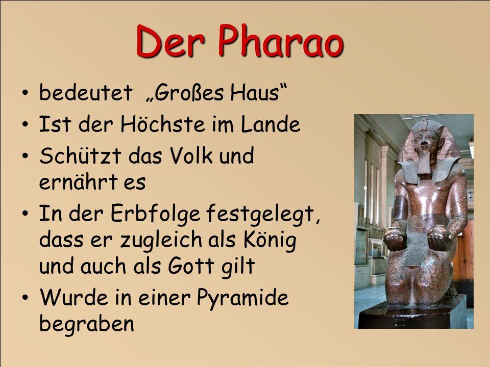 bedeutet Großes Haus Ist der Höchste im Lande Schützt das Volk und ernährt es In der Erbfolge festgelegt, dass er zugleich als König und auch als Gott gilt Wurde in einer Pyramide begraben Der Pharao