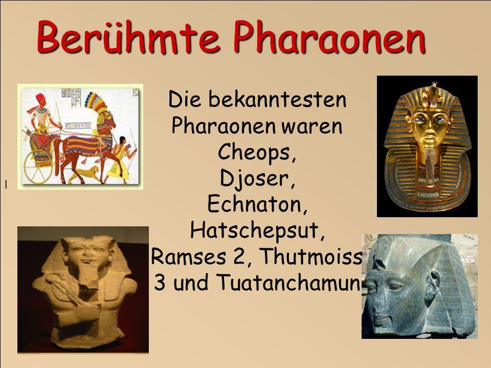 l Die bekanntesten Pharaonen waren Cheops, Djoser, Echnaton, Hatschepsut, Ramses 2, Thutmoiss 3 und Tuatanchamun Berühmte Pharaonen