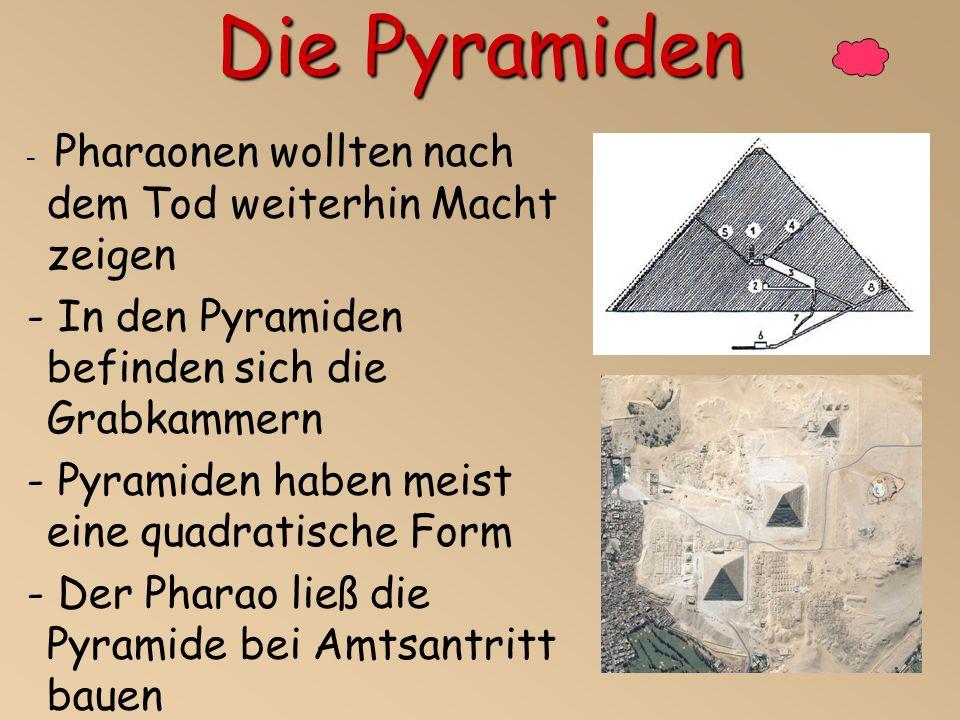Die Pyramiden - Pharaonen wollten nach dem Tod weiterhin Macht zeigen - In den Pyramiden befinden sich die Grabkammern - Pyramiden haben meist eine quadratische Form - Der Pharao ließ die Pyramide bei Amtsantritt bauen