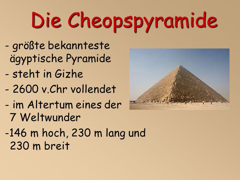 - größte bekannteste ägyptische Pyramide - steht in Gizhe - 2600 v.Chr vollendet - im Altertum eines der 7 Weltwunder -146 m hoch, 230 m lang und 230 m breit Die Cheopspyramide