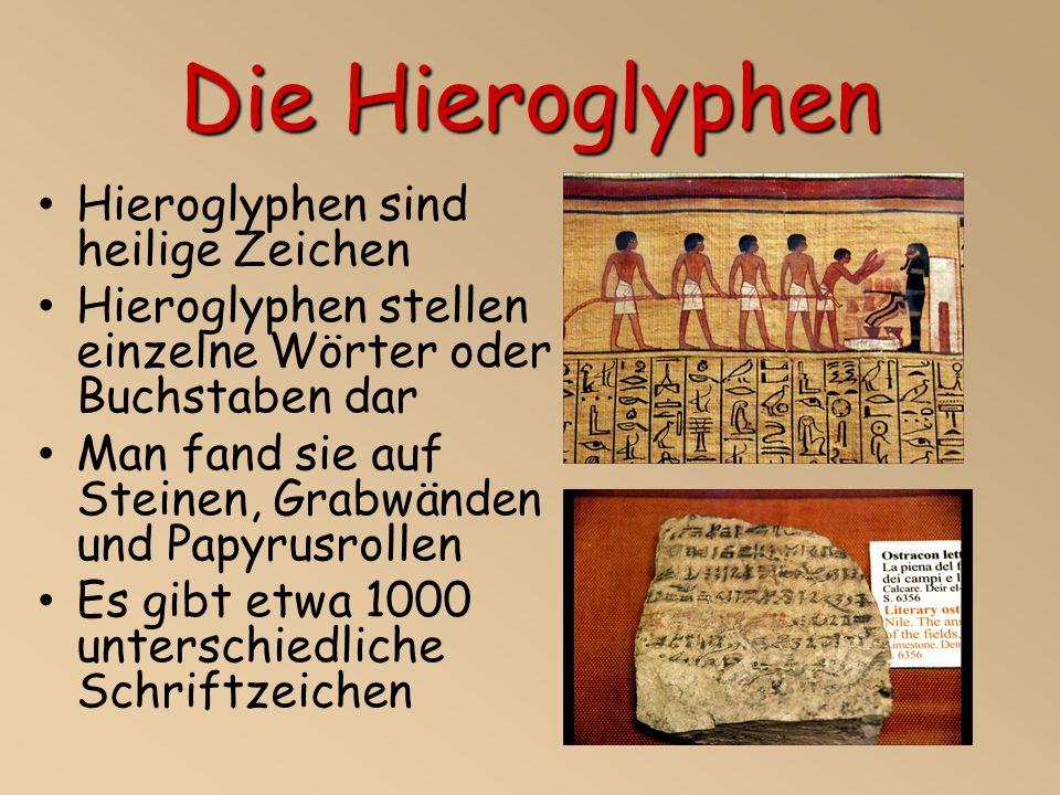 Die Hieroglyphen Hieroglyphen sind heilige Zeichen Hieroglyphen stellen einzelne Wörter oder Buchstaben dar Man fand sie auf Steinen, Grabwänden und Papyrusrollen Es gibt etwa 1000 unterschiedliche Schriftzeichen