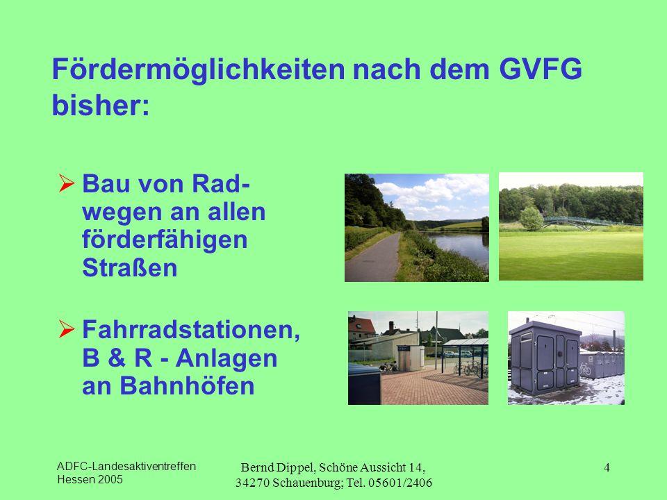 ADFC-Landesaktiventreffen Hessen 2005 Bernd Dippel, Schöne Aussicht 14, 34270 Schauenburg; Tel. 05601/2406 4 Fördermöglichkeiten nach dem GVFG bisher: