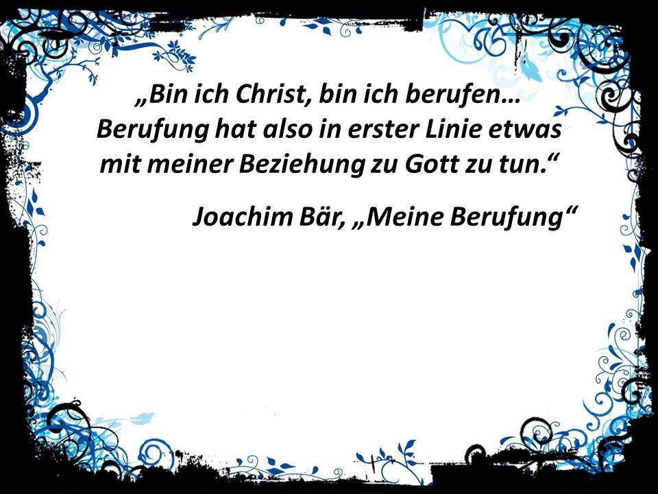 Bin ich Christ, bin ich berufen… Berufung hat also in erster Linie etwas mit meiner Beziehung zu Gott zu tun. Joachim Bär, Meine Berufung