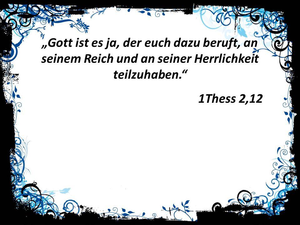 Gott ist es ja, der euch dazu beruft, an seinem Reich und an seiner Herrlichkeit teilzuhaben. 1Thess 2,12
