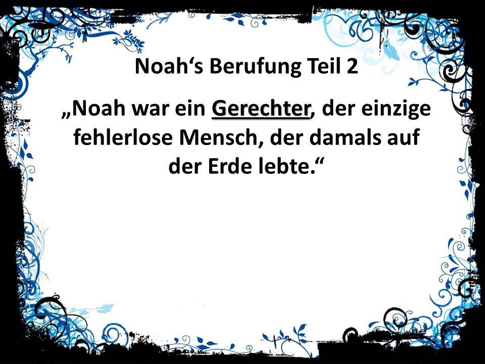Noahs Berufung Teil 2 Gerechter Noah war ein Gerechter, der einzige fehlerlose Mensch, der damals auf der Erde lebte.