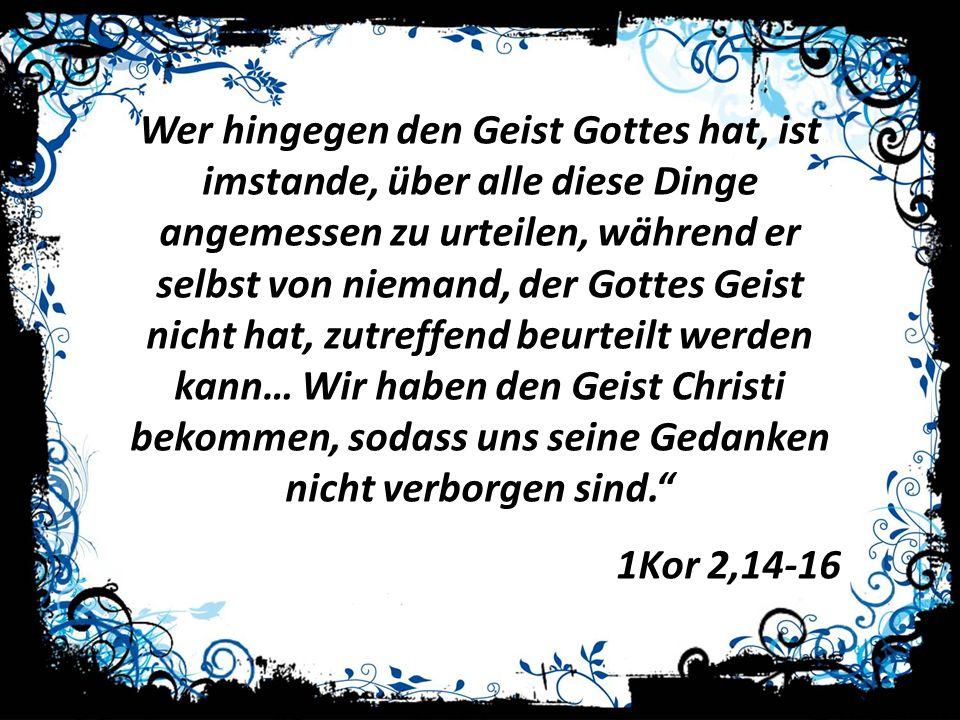 Wer hingegen den Geist Gottes hat, ist imstande, über alle diese Dinge angemessen zu urteilen, während er selbst von niemand, der Gottes Geist nicht h