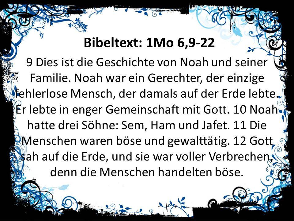 Bibeltext: 1Mo 6,9-22 9 Dies ist die Geschichte von Noah und seiner Familie. Noah war ein Gerechter, der einzige fehlerlose Mensch, der damals auf der