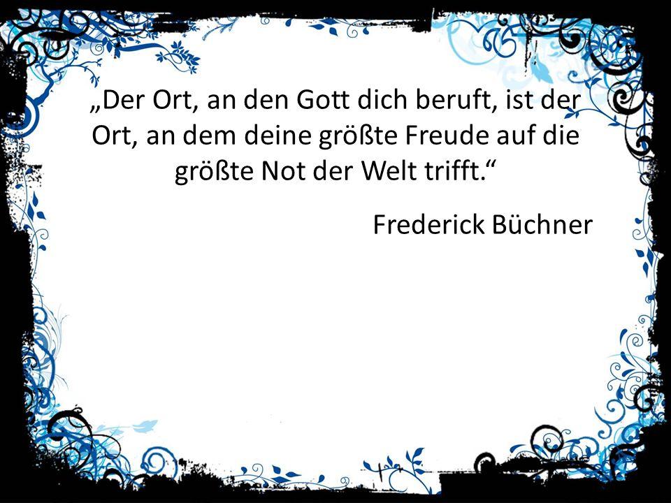 Der Ort, an den Gott dich beruft, ist der Ort, an dem deine größte Freude auf die größte Not der Welt trifft. Frederick Büchner