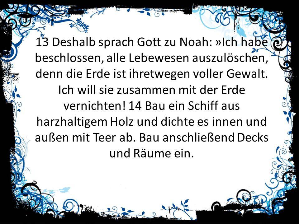 13 Deshalb sprach Gott zu Noah: »Ich habe beschlossen, alle Lebewesen auszulöschen, denn die Erde ist ihretwegen voller Gewalt. Ich will sie zusammen