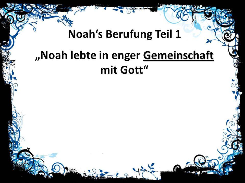Noahs Berufung Teil 1 Gemeinschaft Noah lebte in enger Gemeinschaft mit Gott