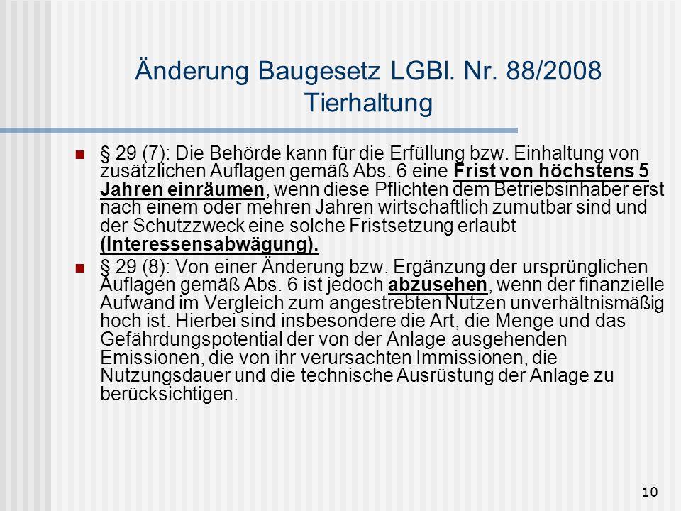 10 Änderung Baugesetz LGBl. Nr. 88/2008 Tierhaltung § 29 (7): Die Behörde kann für die Erfüllung bzw. Einhaltung von zusätzlichen Auflagen gemäß Abs.
