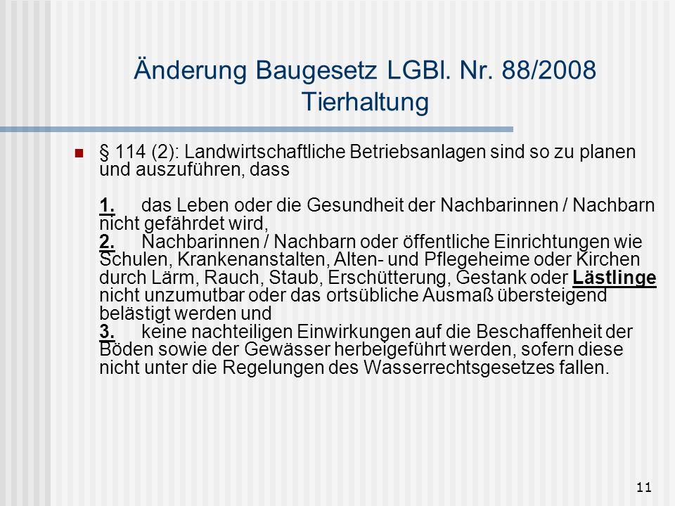 11 Änderung Baugesetz LGBl. Nr. 88/2008 Tierhaltung § 114 (2): Landwirtschaftliche Betriebsanlagen sind so zu planen und auszuführen, dass 1.das Leben