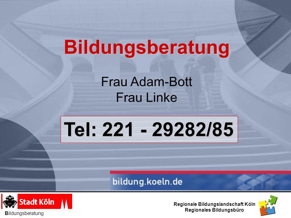 Bildungsberatung Bildungsberatung Frau Adam-Bott Frau Linke Tel: 221 - 29282/85 Regionale Bildungslandschaft Köln Regionales Bildungsbüro