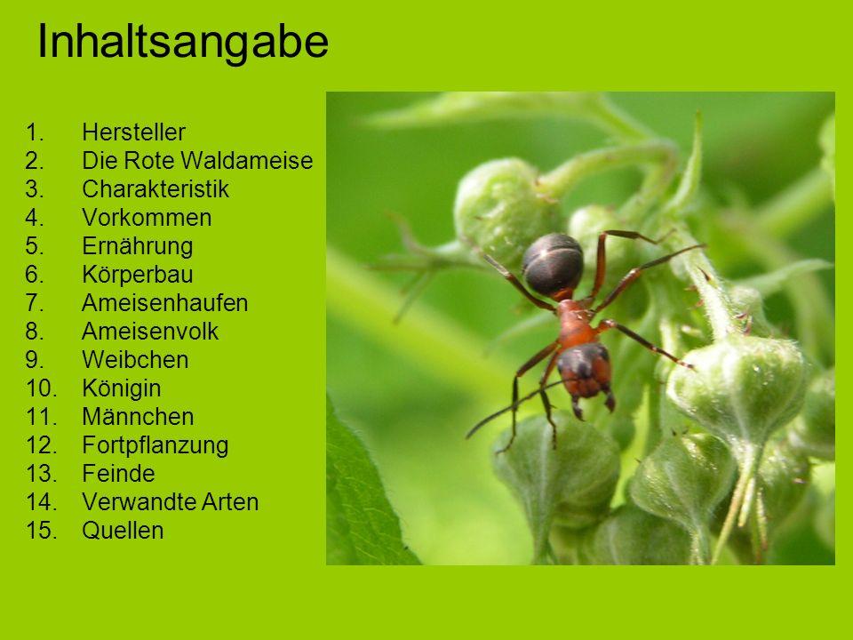 Inhaltsangabe 1.Hersteller 2.Die Rote Waldameise 3.Charakteristik 4.Vorkommen 5.Ernährung 6.Körperbau 7.Ameisenhaufen 8.Ameisenvolk 9.Weibchen 10.Königin 11.Männchen 12.Fortpflanzung 13.Feinde 14.Verwandte Arten 15.Quellen