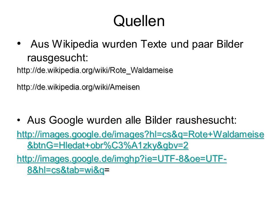 Quellen Aus Wikipedia wurden Texte und paar Bilder rausgesucht:http://de.wikipedia.org/wiki/Rote_Waldameisehttp://de.wikipedia.org/wiki/Ameisen Aus Google wurden alle Bilder raushesucht: http://images.google.de/images?hl=cs&q=Rote+Waldameise &btnG=Hledat+obr%C3%A1zky&gbv=2 http://images.google.de/images?hl=cs&q=Rote+Waldameise &btnG=Hledat+obr%C3%A1zky&gbv=2 http://images.google.de/imghp?ie=UTF-8&oe=UTF- 8&hl=cs&tab=wi&qhttp://images.google.de/imghp?ie=UTF-8&oe=UTF- 8&hl=cs&tab=wi&q= http://images.google.de/imghp?ie=UTF-8&oe=UTF- 8&hl=cs&tab=wi&q