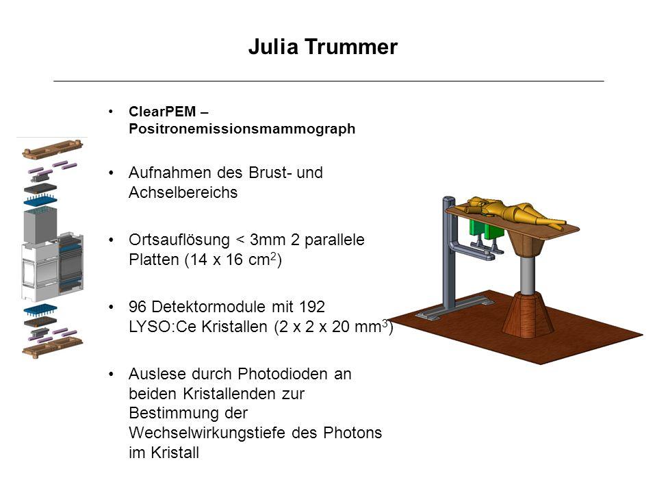 Julia Trummer ClearPEM – Positronemissionsmammograph Aufnahmen des Brust- und Achselbereichs Ortsauflösung < 3mm 2 parallele Platten (14 x 16 cm 2 ) 9