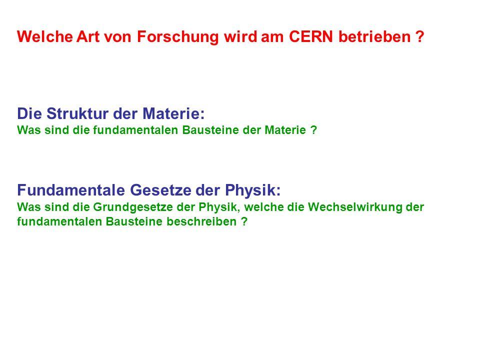 Welche Art von Forschung wird am CERN betrieben ? Die Struktur der Materie: Was sind die fundamentalen Bausteine der Materie ? Fundamentale Gesetze de