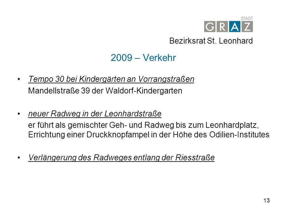 13 2009 – Verkehr Tempo 30 bei Kindergärten an Vorrangstraßen Mandellstraße 39 der Waldorf-Kindergarten neuer Radweg in der Leonhardstraße er führt als gemischter Geh- und Radweg bis zum Leonhardplatz, Errichtung einer Druckknopfampel in der Höhe des Odilien-Institutes Verlängerung des Radweges entlang der Riesstraße Bezirksrat St.