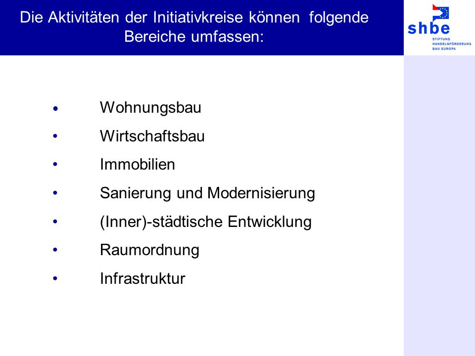 Die Aktivitäten der Initiativkreise können folgende Bereiche umfassen: Wohnungsbau Wirtschaftsbau Immobilien Sanierung und Modernisierung (Inner)-städ