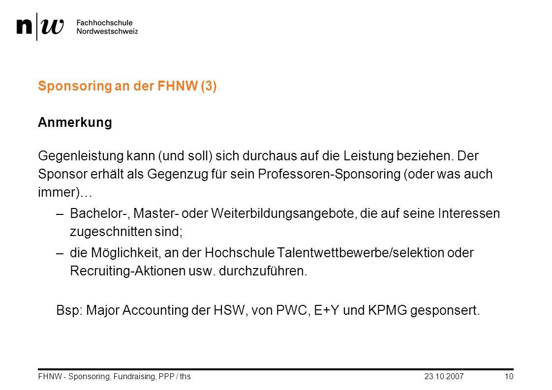 23.10.2007FHNW - Sponsoring, Fundraising, PPP / ths10 Sponsoring an der FHNW (3) Anmerkung Gegenleistung kann (und soll) sich durchaus auf die Leistun
