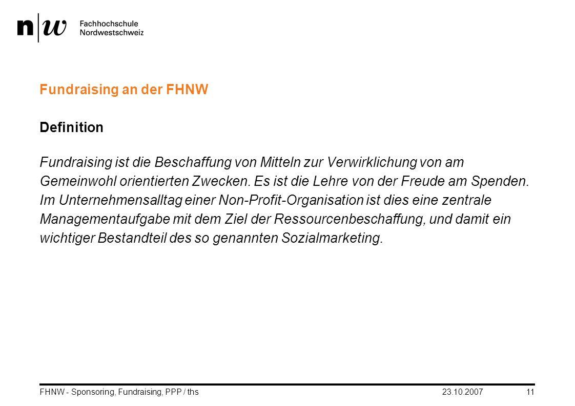 23.10.2007FHNW - Sponsoring, Fundraising, PPP / ths11 Fundraising an der FHNW Definition Fundraising ist die Beschaffung von Mitteln zur Verwirklichun
