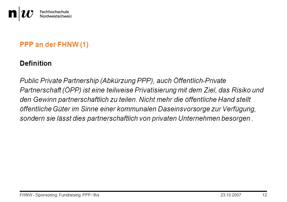23.10.2007FHNW - Sponsoring, Fundraising, PPP / ths12 PPP an der FHNW (1) Definition Public Private Partnership (Abkürzung PPP), auch Öffentlich-Priva