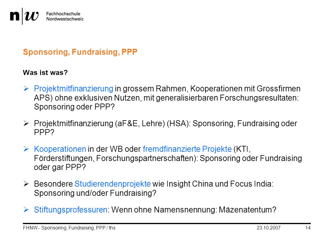 23.10.2007FHNW - Sponsoring, Fundraising, PPP / ths14 Sponsoring, Fundraising, PPP Was ist was? Projektmitfinanzierung in grossem Rahmen, Kooperatione