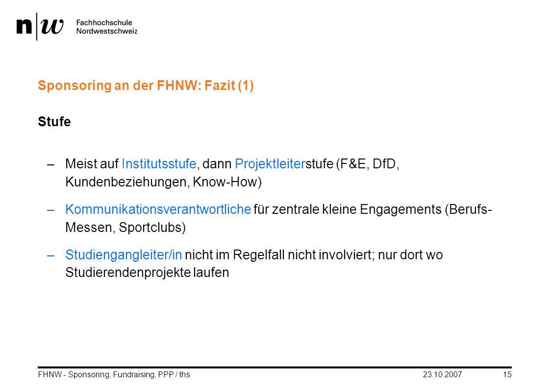 23.10.2007FHNW - Sponsoring, Fundraising, PPP / ths15 Sponsoring an der FHNW: Fazit (1) Stufe –Meist auf Institutsstufe, dann Projektleiterstufe (F&E,