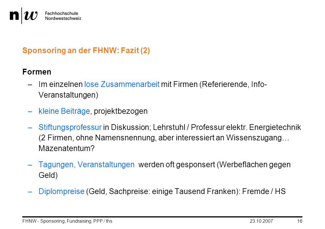 23.10.2007FHNW - Sponsoring, Fundraising, PPP / ths16 Sponsoring an der FHNW: Fazit (2) Formen –Im einzelnen lose Zusammenarbeit mit Firmen (Referiere