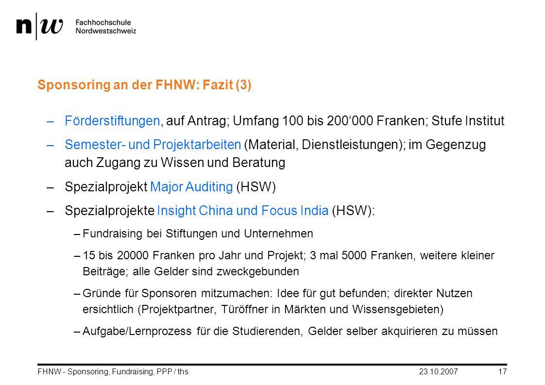 23.10.2007FHNW - Sponsoring, Fundraising, PPP / ths17 Sponsoring an der FHNW: Fazit (3) –Förderstiftungen, auf Antrag; Umfang 100 bis 200000 Franken;