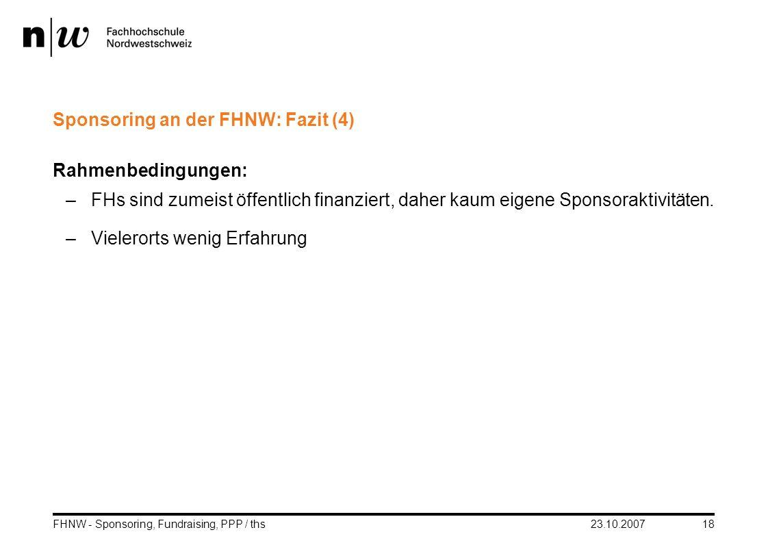 23.10.2007FHNW - Sponsoring, Fundraising, PPP / ths18 Sponsoring an der FHNW: Fazit (4) Rahmenbedingungen: –FHs sind zumeist öffentlich finanziert, da