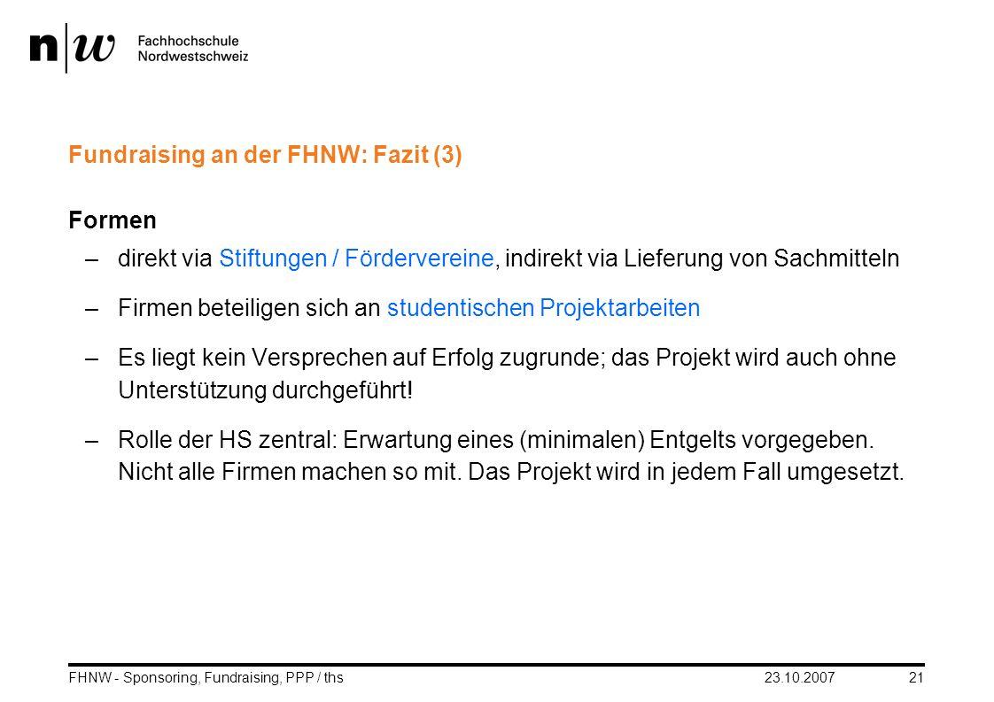 23.10.2007FHNW - Sponsoring, Fundraising, PPP / ths21 Fundraising an der FHNW: Fazit (3) Formen –direkt via Stiftungen / Fördervereine, indirekt via L