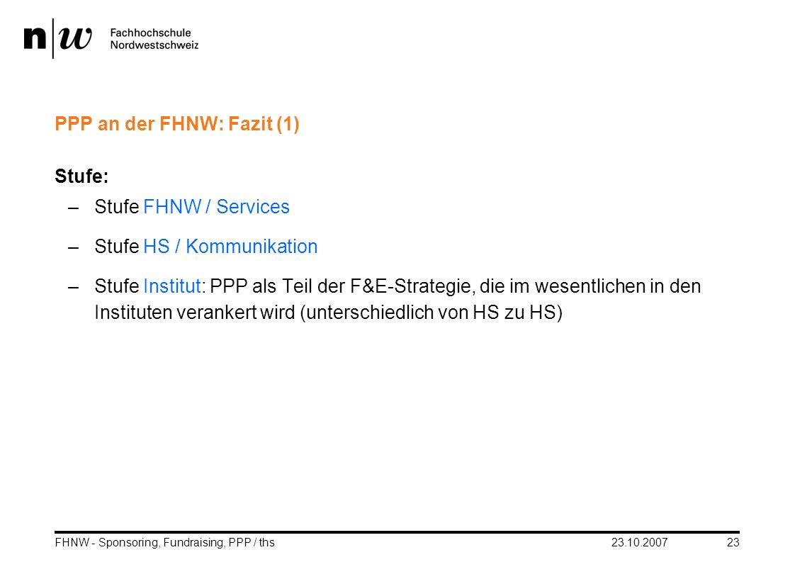 23.10.2007FHNW - Sponsoring, Fundraising, PPP / ths23 PPP an der FHNW: Fazit (1) Stufe: –Stufe FHNW / Services –Stufe HS / Kommunikation –Stufe Instit