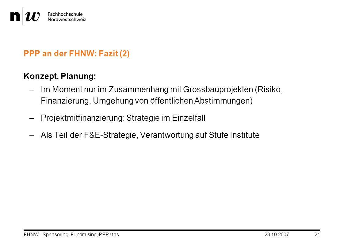 23.10.2007FHNW - Sponsoring, Fundraising, PPP / ths24 PPP an der FHNW: Fazit (2) Konzept, Planung: –Im Moment nur im Zusammenhang mit Grossbauprojekte