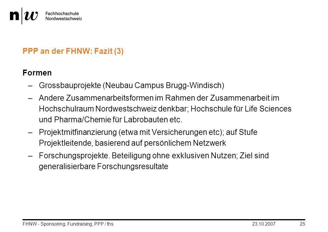23.10.2007FHNW - Sponsoring, Fundraising, PPP / ths25 PPP an der FHNW: Fazit (3) Formen –Grossbauprojekte (Neubau Campus Brugg-Windisch) –Andere Zusam