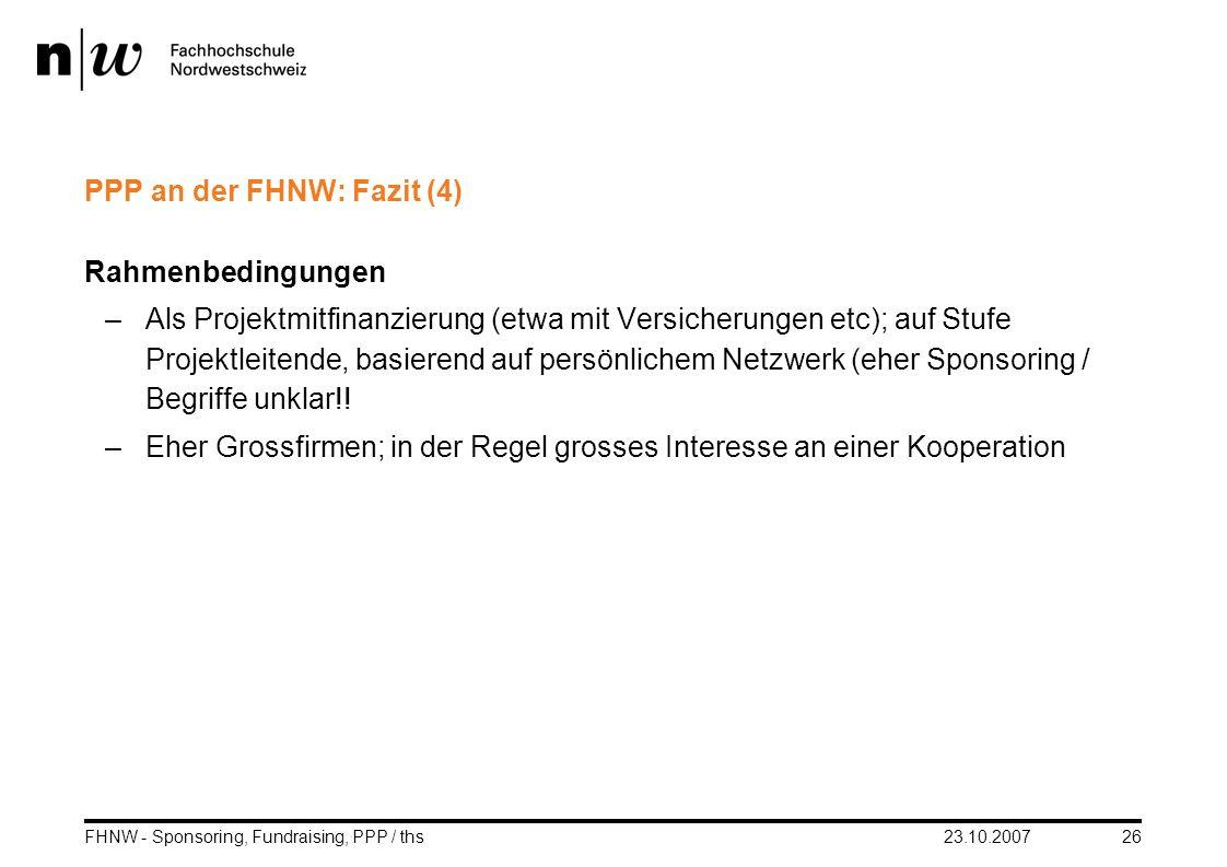 23.10.2007FHNW - Sponsoring, Fundraising, PPP / ths26 PPP an der FHNW: Fazit (4) Rahmenbedingungen –Als Projektmitfinanzierung (etwa mit Versicherunge