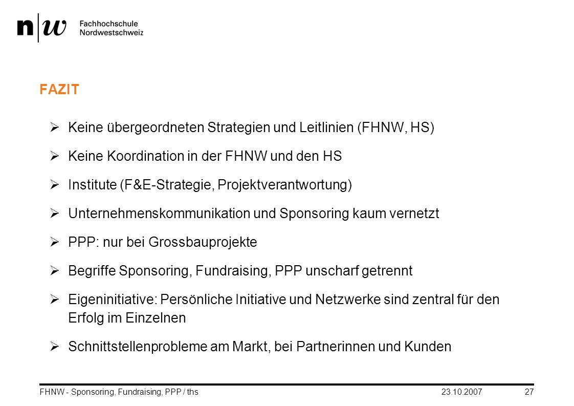 23.10.2007FHNW - Sponsoring, Fundraising, PPP / ths27 FAZIT Keine übergeordneten Strategien und Leitlinien (FHNW, HS) Keine Koordination in der FHNW u