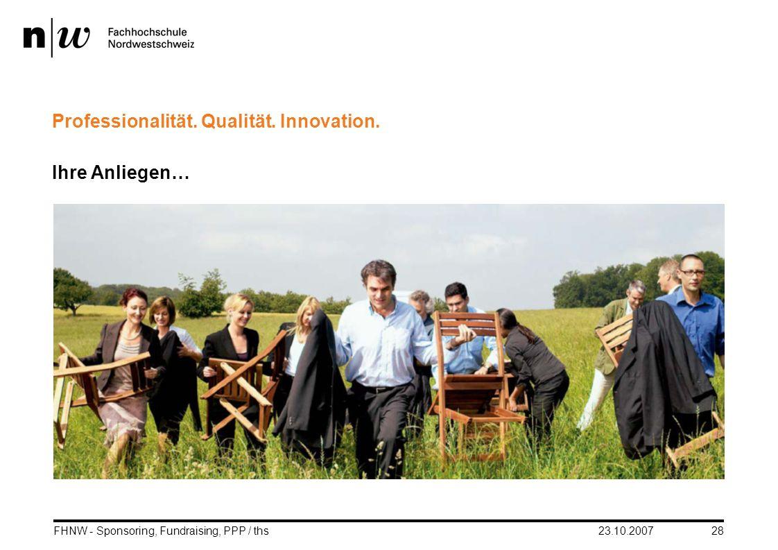 23.10.2007FHNW - Sponsoring, Fundraising, PPP / ths28 Professionalität. Qualität. Innovation. Ihre Anliegen… fhnw.ch/wirtschaft