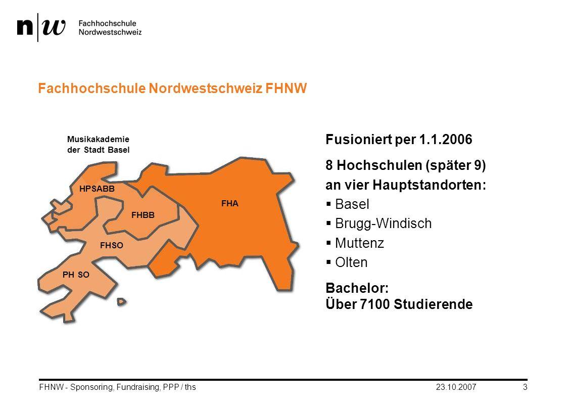 23.10.2007FHNW - Sponsoring, Fundraising, PPP / ths3 Fusioniert per 1.1.2006 8 Hochschulen (später 9) an vier Hauptstandorten: Basel Brugg-Windisch Mu