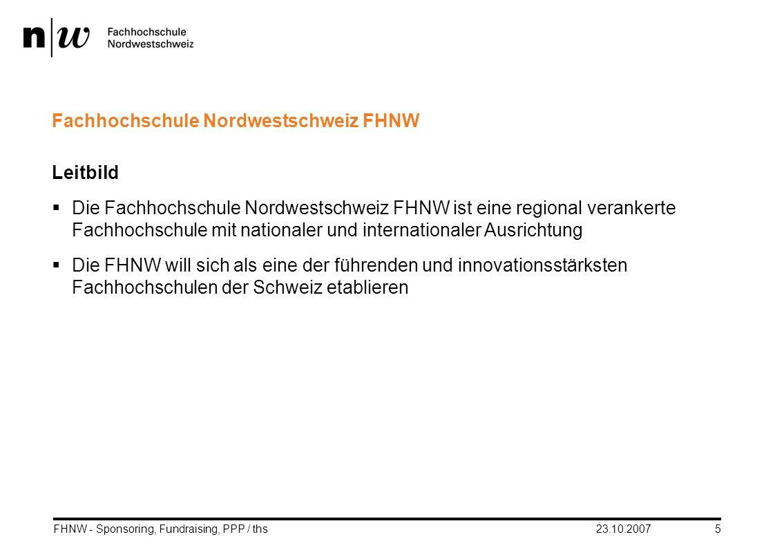 23.10.2007FHNW - Sponsoring, Fundraising, PPP / ths5 Fachhochschule Nordwestschweiz FHNW Leitbild Die Fachhochschule Nordwestschweiz FHNW ist eine reg