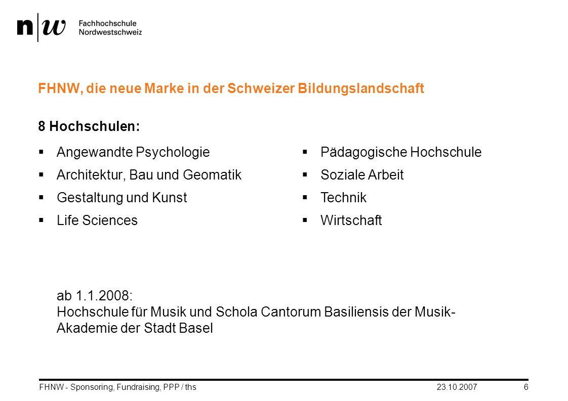 23.10.2007FHNW - Sponsoring, Fundraising, PPP / ths6 FHNW, die neue Marke in der Schweizer Bildungslandschaft 8 Hochschulen: Angewandte Psychologie Ar