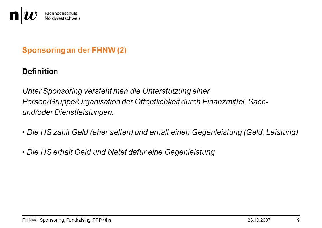 23.10.2007FHNW - Sponsoring, Fundraising, PPP / ths9 Sponsoring an der FHNW (2) Definition Unter Sponsoring versteht man die Unterstützung einer Perso
