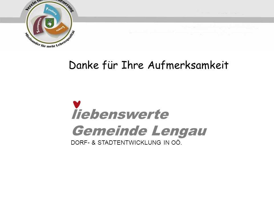 Danke für Ihre Aufmerksamkeit liebenswerte Gemeinde Lengau DORF- & STADTENTWICKLUNG IN OÖ.