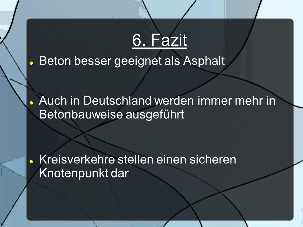 6. Fazit Beton besser geeignet als Asphalt Auch in Deutschland werden immer mehr in Betonbauweise ausgeführt Kreisverkehre stellen einen sicheren Knot