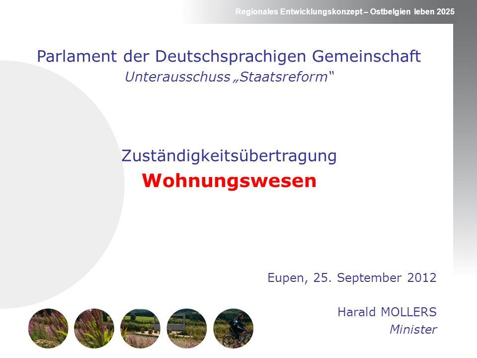 Regionales Entwicklungskonzept – Ostbelgien leben 2025 Parlament der Deutschsprachigen Gemeinschaft Unterausschuss Staatsreform Zuständigkeitsübertragung Wohnungswesen Eupen, 25.