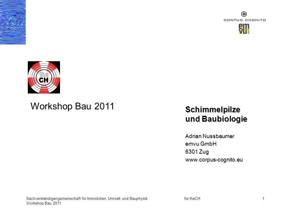 Sachverständigengemeinschaft für Immobilien, Umwelt und Bauphysik für theCH Workshop Bau 2011 1 Schimmelpilze und Baubiologie Adrian Nussbaumer emvu G