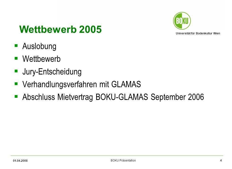 Universität für Bodenkultur Wien BOKU Präsentation 01.04.2008 4 Wettbewerb 2005 Auslobung Wettbewerb Jury-Entscheidung Verhandlungsverfahren mit GLAMAS Abschluss Mietvertrag BOKU-GLAMAS September 2006