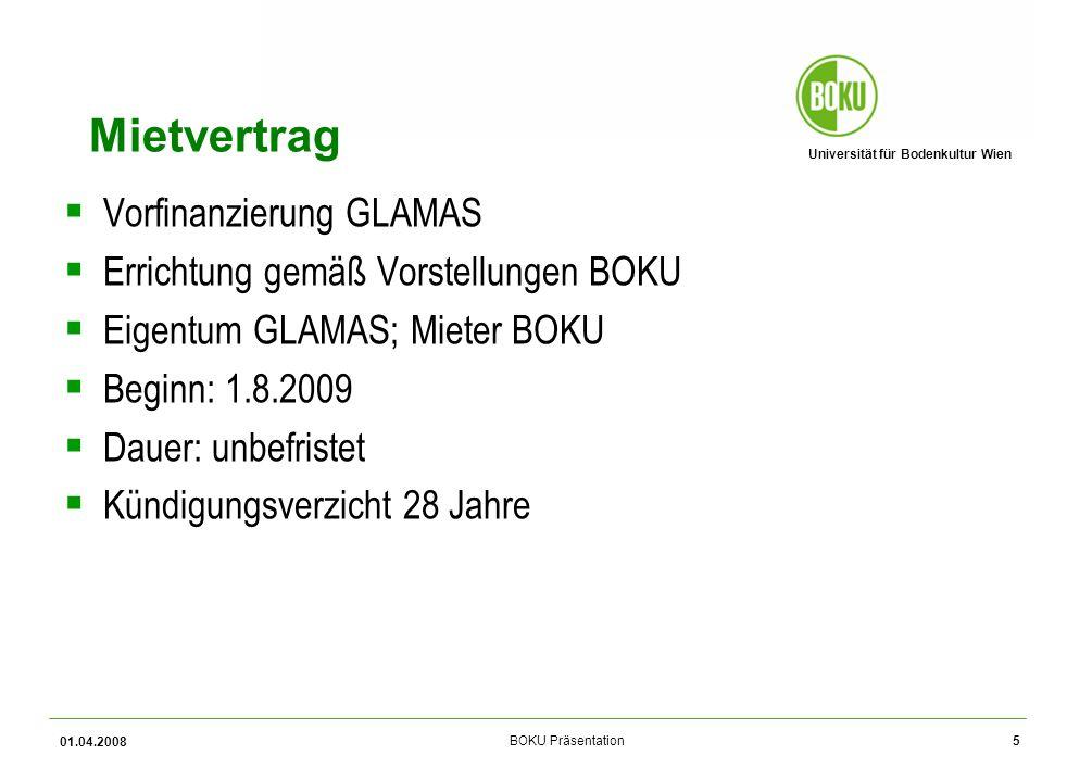 Universität für Bodenkultur Wien BOKU Präsentation 01.04.2008 5 Mietvertrag Vorfinanzierung GLAMAS Errichtung gemäß Vorstellungen BOKU Eigentum GLAMAS; Mieter BOKU Beginn: 1.8.2009 Dauer: unbefristet Kündigungsverzicht 28 Jahre